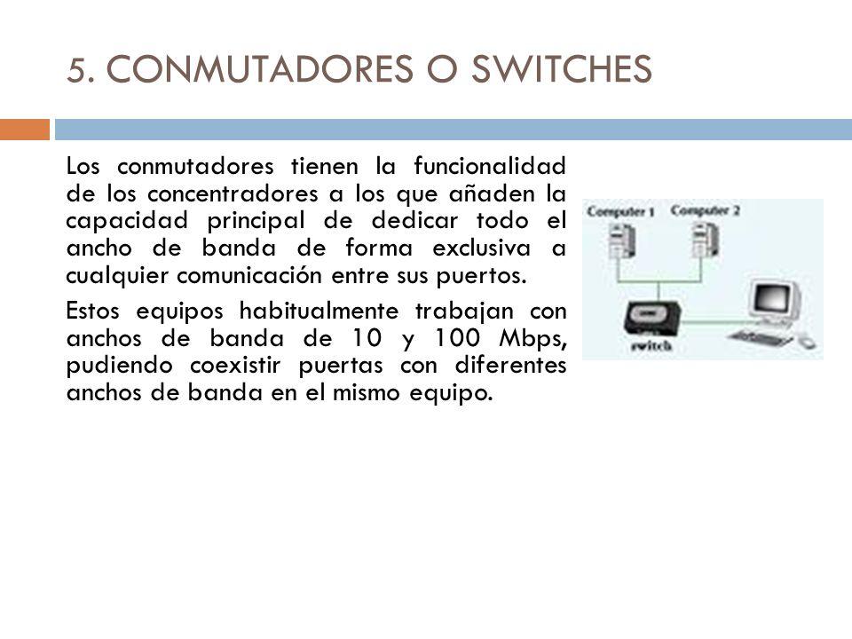 5. CONMUTADORES O SWITCHES Los conmutadores tienen la funcionalidad de los concentradores a los que añaden la capacidad principal de dedicar todo el a
