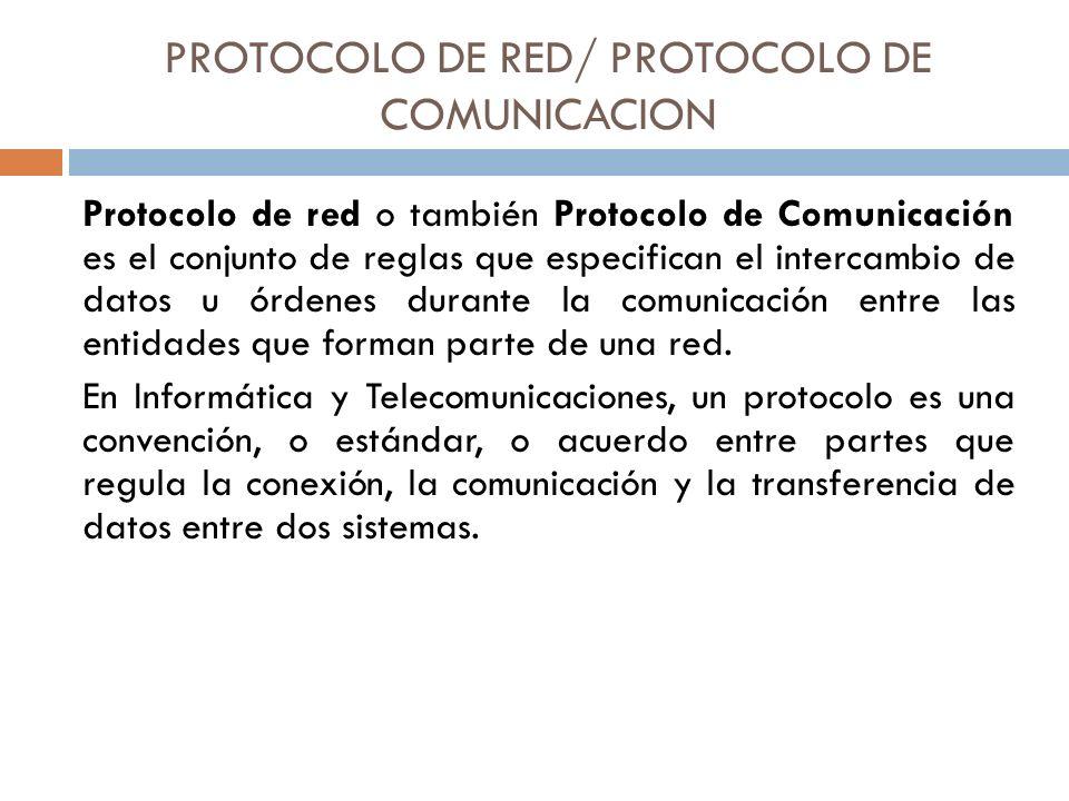 PROTOCOLO DE RED/ PROTOCOLO DE COMUNICACION Protocolo de red o también Protocolo de Comunicación es el conjunto de reglas que especifican el intercamb