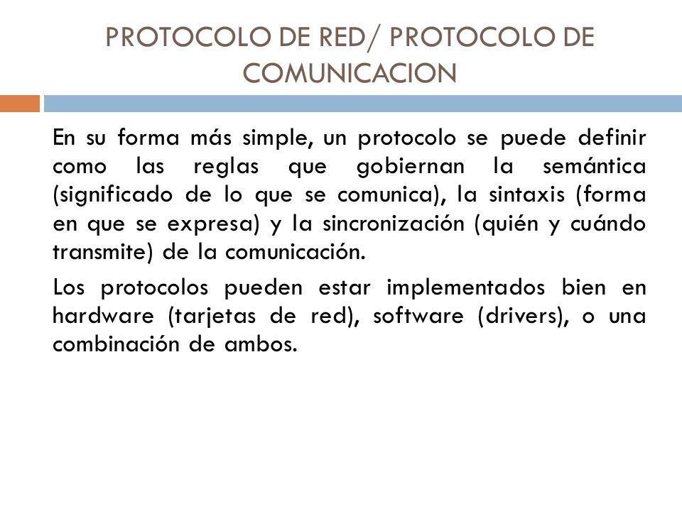 PROTOCOLO DE RED/ PROTOCOLO DE COMUNICACION En su forma más simple, un protocolo se puede definir como las reglas que gobiernan la semántica (signific
