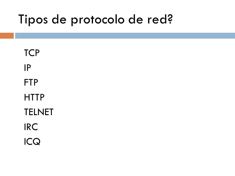 Tipos de protocolo de red? TCP IP FTP HTTP TELNET IRC ICQ