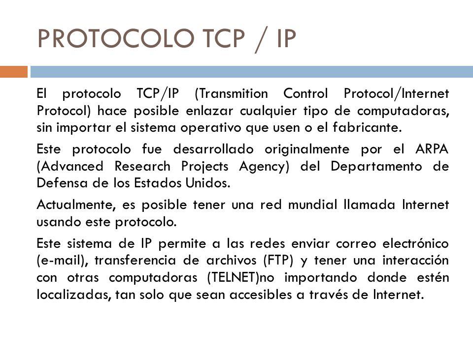 PROTOCOLO TCP / IP El protocolo TCP/IP (Transmition Control Protocol/Internet Protocol) hace posible enlazar cualquier tipo de computadoras, sin impor