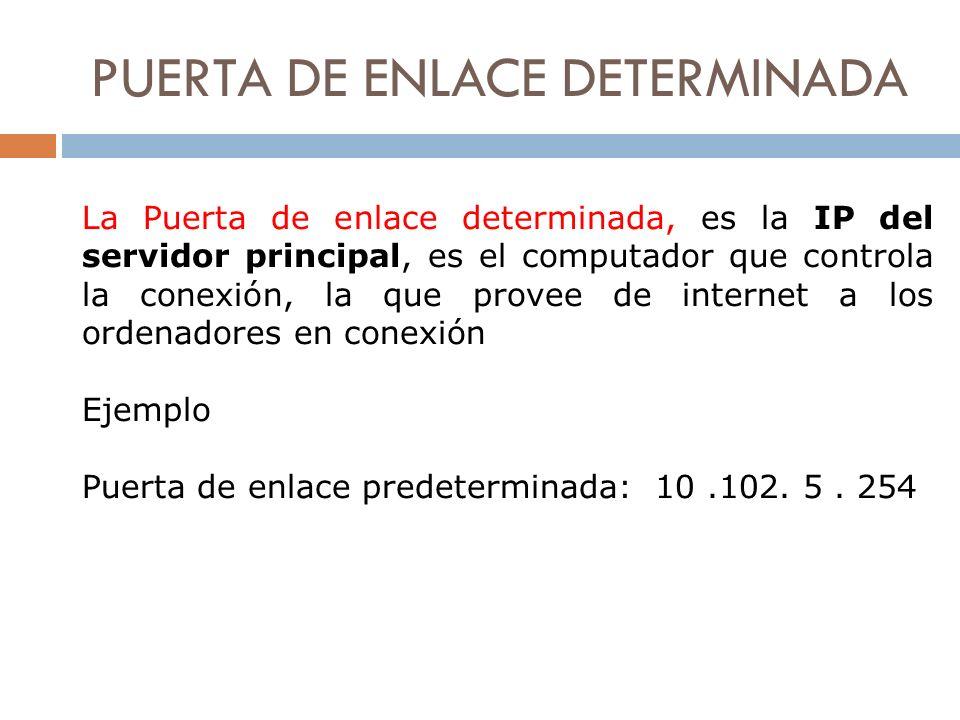 PUERTA DE ENLACE DETERMINADA La Puerta de enlace determinada, es la IP del servidor principal, es el computador que controla la conexión, la que prove