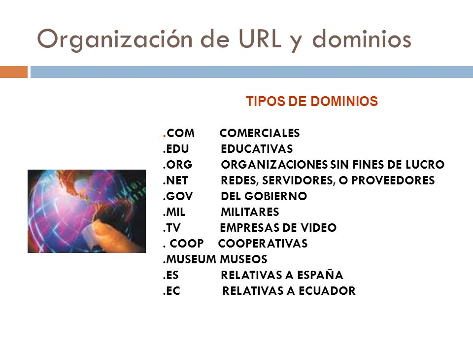 Organización de URL y dominios TIPOS DE DOMINIOS. COM COMERCIALES.EDU EDUCATIVAS.ORG ORGANIZACIONES SIN FINES DE LUCRO.NET REDES, SERVIDORES, O PROVEE