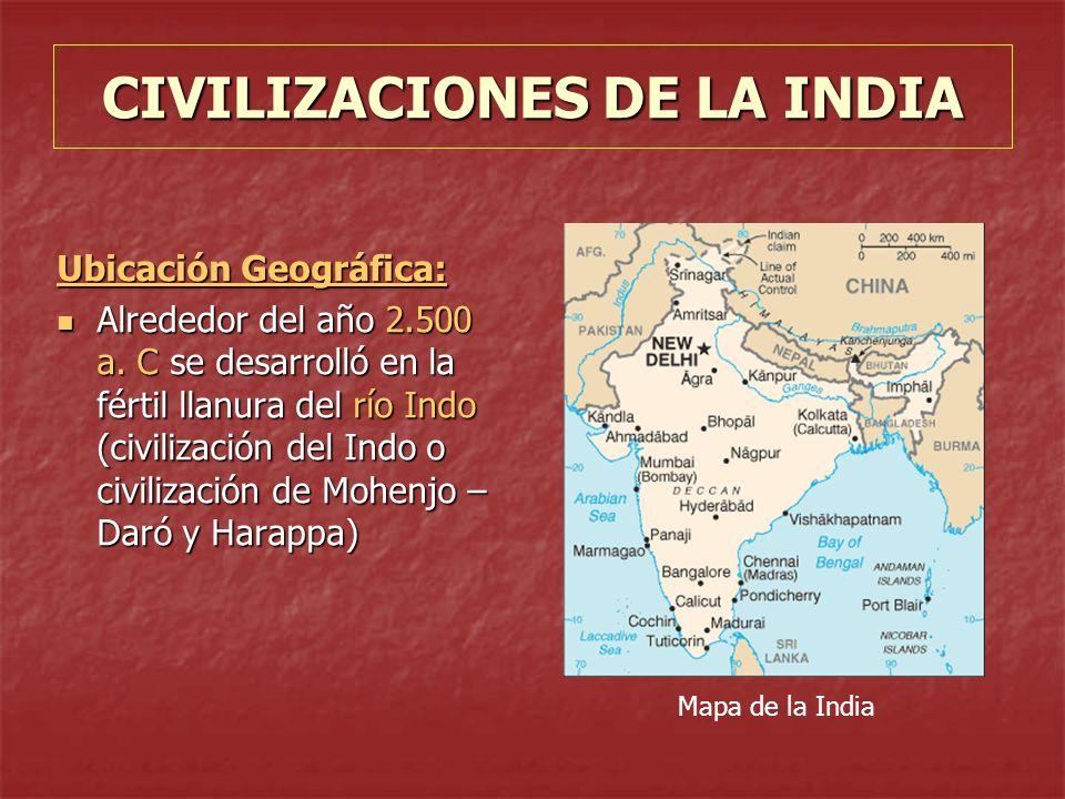 CIVILIZACIONES DE LA INDIA Ubicación Geográfica: Alrededor del año 2.500 a. C se desarrolló en la fértil llanura del río Indo (civilización del Indo o