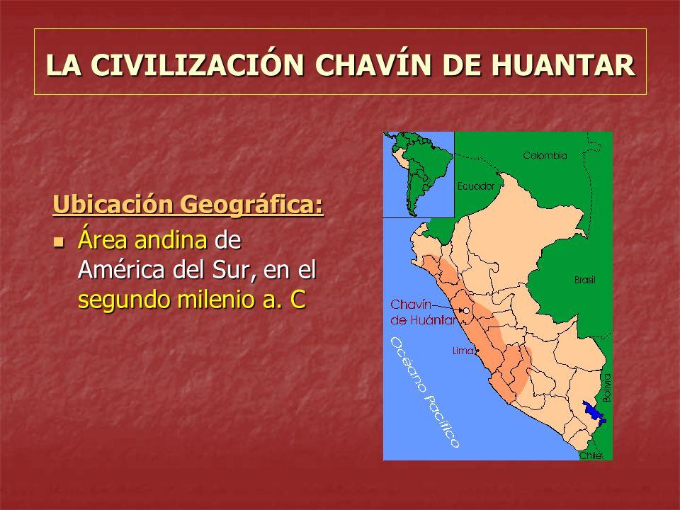 LA CIVILIZACIÓN CHAVÍN DE HUANTAR Ubicación Geográfica: Área andina de América del Sur, en el segundo milenio a. C Área andina de América del Sur, en