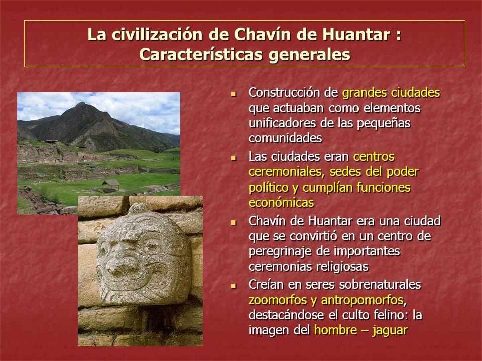 La civilización de Chavín de Huantar : Características generales Construcción de grandes ciudades que actuaban como elementos unificadores de las pequ