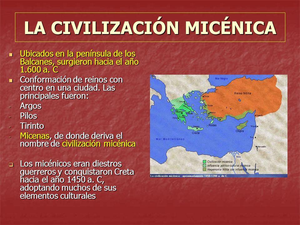 LA CIVILIZACIÓN MICÉNICA Ubicados en la península de los Balcanes, surgieron hacia el año 1.600 a. C Ubicados en la península de los Balcanes, surgier