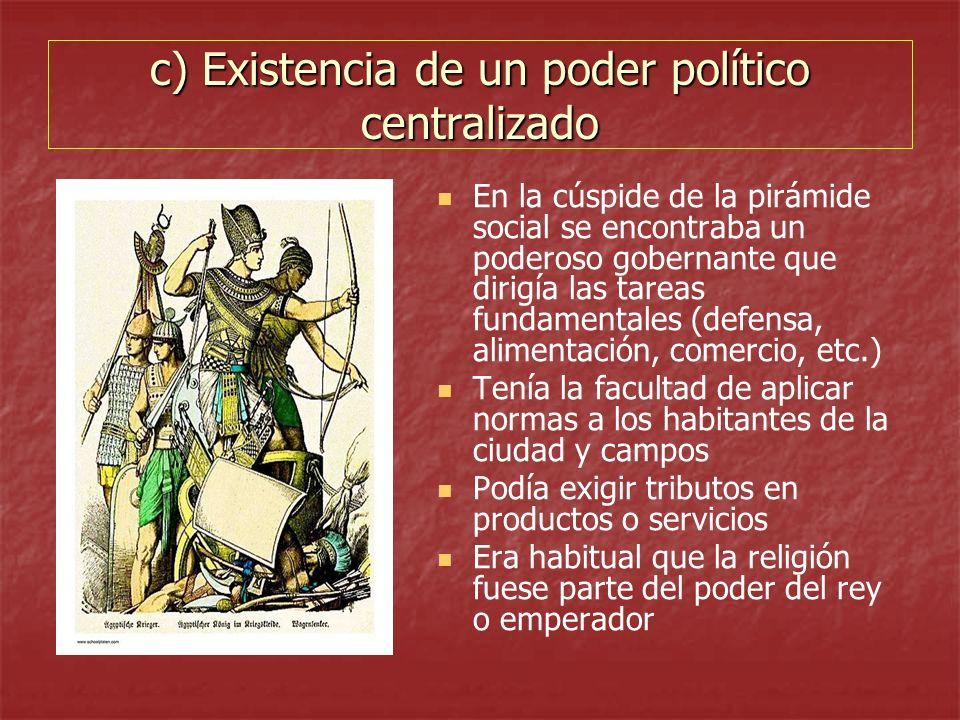 c) Existencia de un poder político centralizado En la cúspide de la pirámide social se encontraba un poderoso gobernante que dirigía las tareas fundam