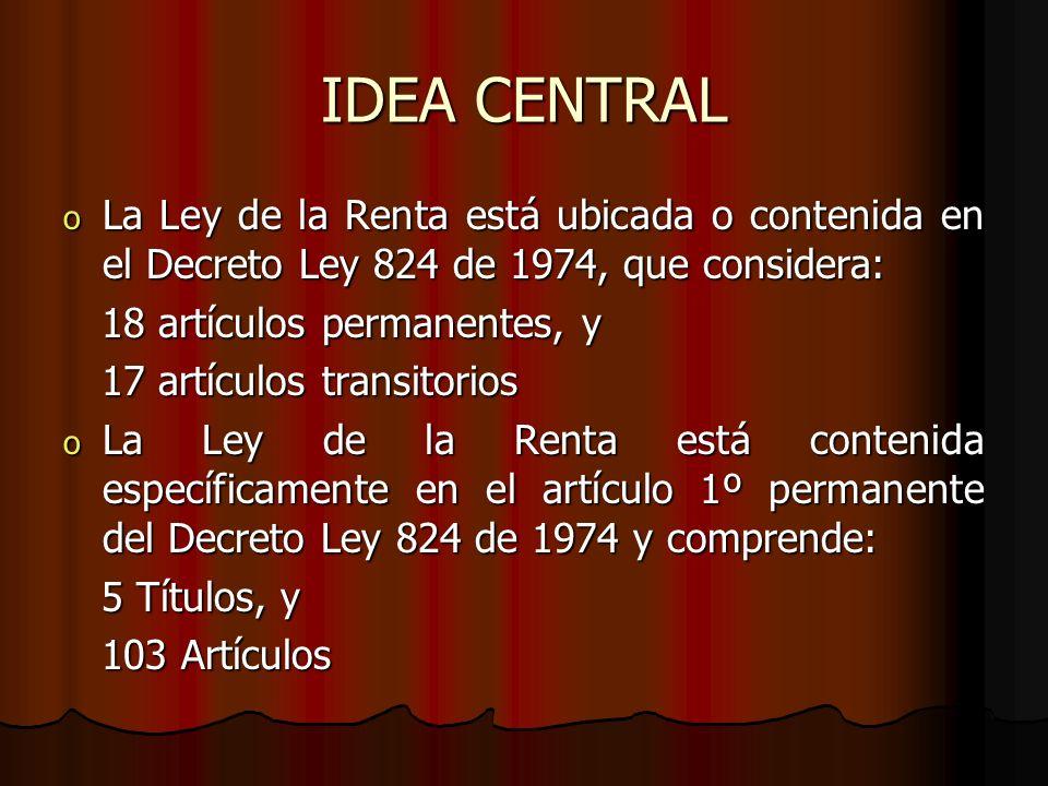 IDEA CENTRAL o La Ley de la Renta está ubicada o contenida en el Decreto Ley 824 de 1974, que considera: 18 artículos permanentes, y 18 artículos perm