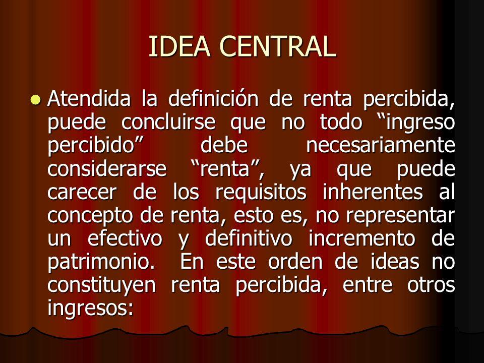 IDEA CENTRAL Atendida la definición de renta percibida, puede concluirse que no todo ingreso percibido debe necesariamente considerarse renta, ya que