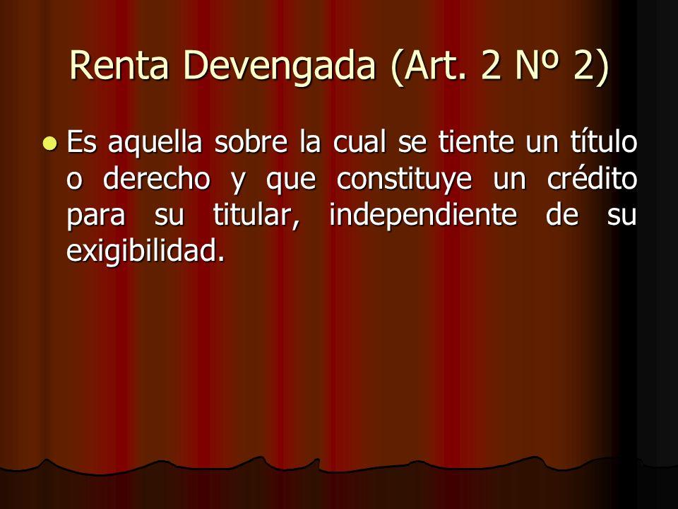Renta Devengada (Art. 2 Nº 2) Es aquella sobre la cual se tiente un título o derecho y que constituye un crédito para su titular, independiente de su