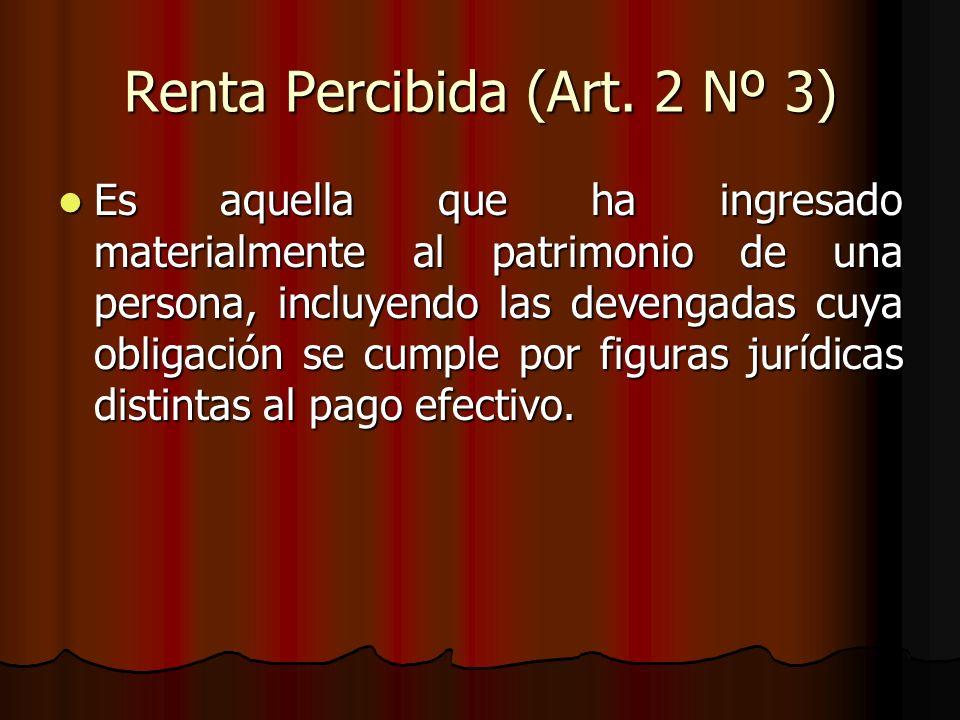 Renta Percibida (Art. 2 Nº 3) Es aquella que ha ingresado materialmente al patrimonio de una persona, incluyendo las devengadas cuya obligación se cum