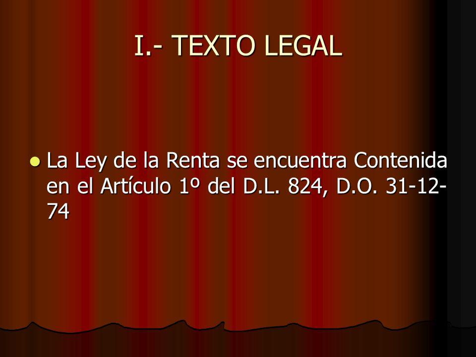 I.- TEXTO LEGAL La Ley de la Renta se encuentra Contenida en el Artículo 1º del D.L. 824, D.O. 31-12- 74 La Ley de la Renta se encuentra Contenida en