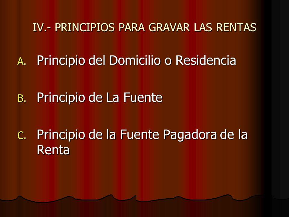 IV.- PRINCIPIOS PARA GRAVAR LAS RENTAS A. Principio del Domicilio o Residencia B. Principio de La Fuente C. Principio de la Fuente Pagadora de la Rent