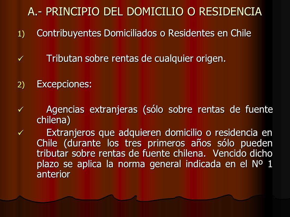 A.- PRINCIPIO DEL DOMICILIO O RESIDENCIA 1) Contribuyentes Domiciliados o Residentes en Chile Tributan sobre rentas de cualquier origen. Tributan sobr