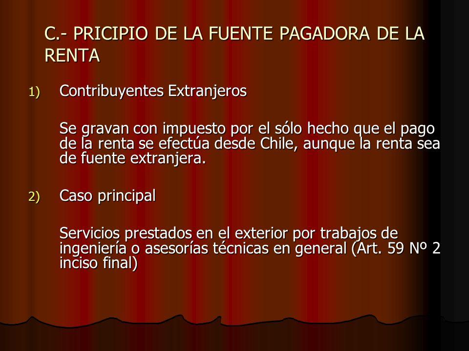 C.- PRICIPIO DE LA FUENTE PAGADORA DE LA RENTA 1) Contribuyentes Extranjeros Se gravan con impuesto por el sólo hecho que el pago de la renta se efect