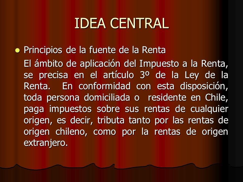 IDEA CENTRAL Principios de la fuente de la Renta Principios de la fuente de la Renta El ámbito de aplicación del Impuesto a la Renta, se precisa en el