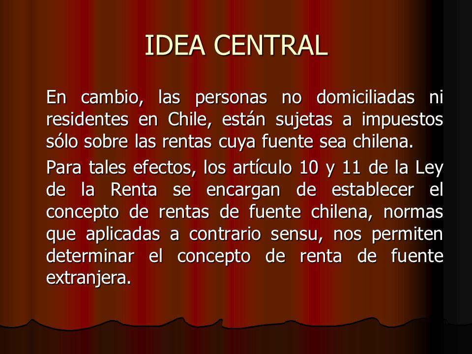 IDEA CENTRAL En cambio, las personas no domiciliadas ni residentes en Chile, están sujetas a impuestos sólo sobre las rentas cuya fuente sea chilena.