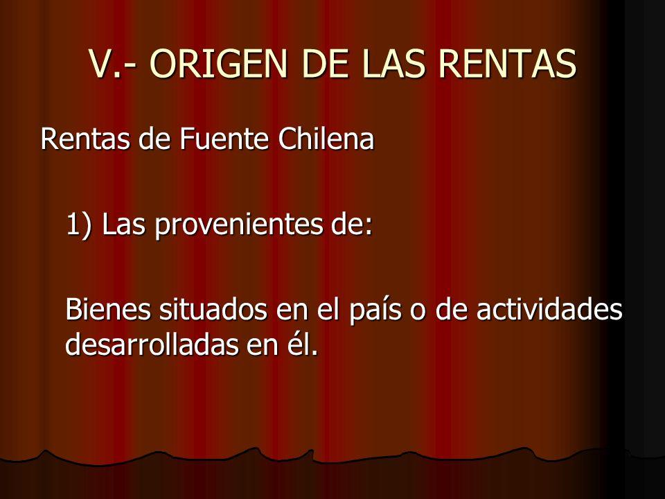 V.- ORIGEN DE LAS RENTAS Rentas de Fuente Chilena 1) Las provenientes de: Bienes situados en el país o de actividades desarrolladas en él.