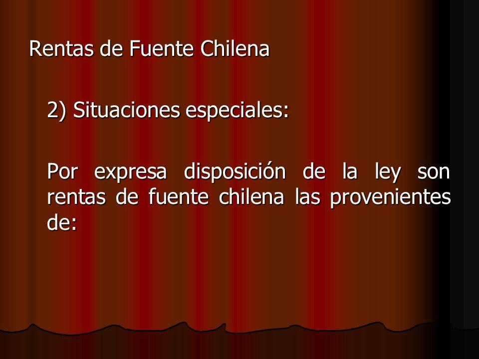 Rentas de Fuente Chilena 2) Situaciones especiales: Por expresa disposición de la ley son rentas de fuente chilena las provenientes de: