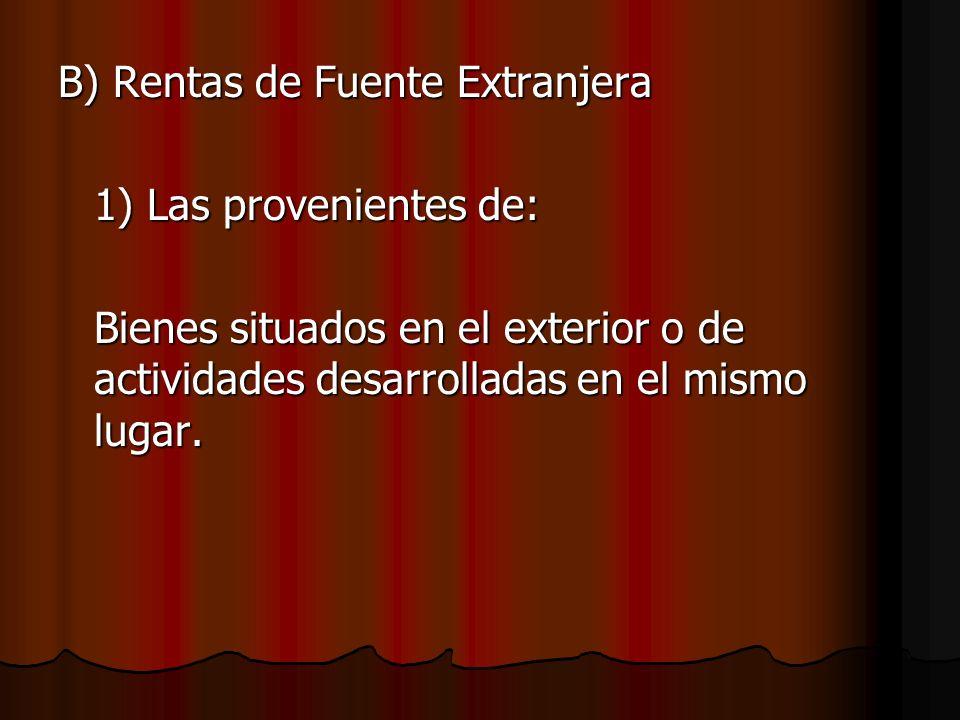 B) Rentas de Fuente Extranjera 1) Las provenientes de: Bienes situados en el exterior o de actividades desarrolladas en el mismo lugar.