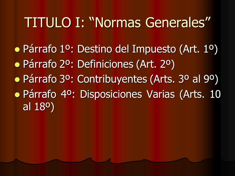 TITULO I: Normas Generales Párrafo 1º: Destino del Impuesto (Art. 1º) Párrafo 1º: Destino del Impuesto (Art. 1º) Párrafo 2º: Definiciones (Art. 2º) Pá