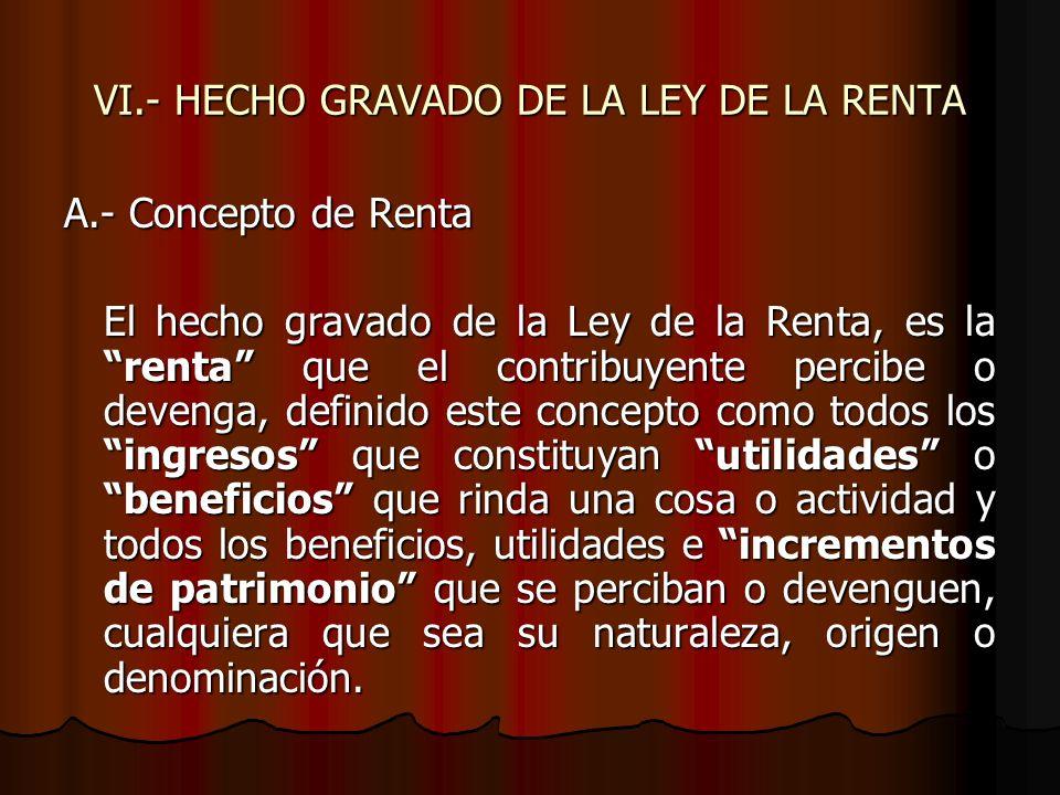 VI.- HECHO GRAVADO DE LA LEY DE LA RENTA A.- Concepto de Renta El hecho gravado de la Ley de la Renta, es la renta que el contribuyente percibe o deve