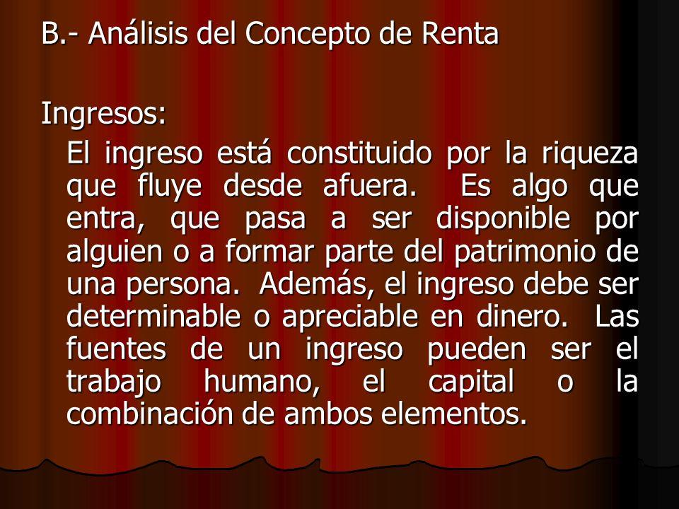 B.- Análisis del Concepto de Renta Ingresos: El ingreso está constituido por la riqueza que fluye desde afuera. Es algo que entra, que pasa a ser disp