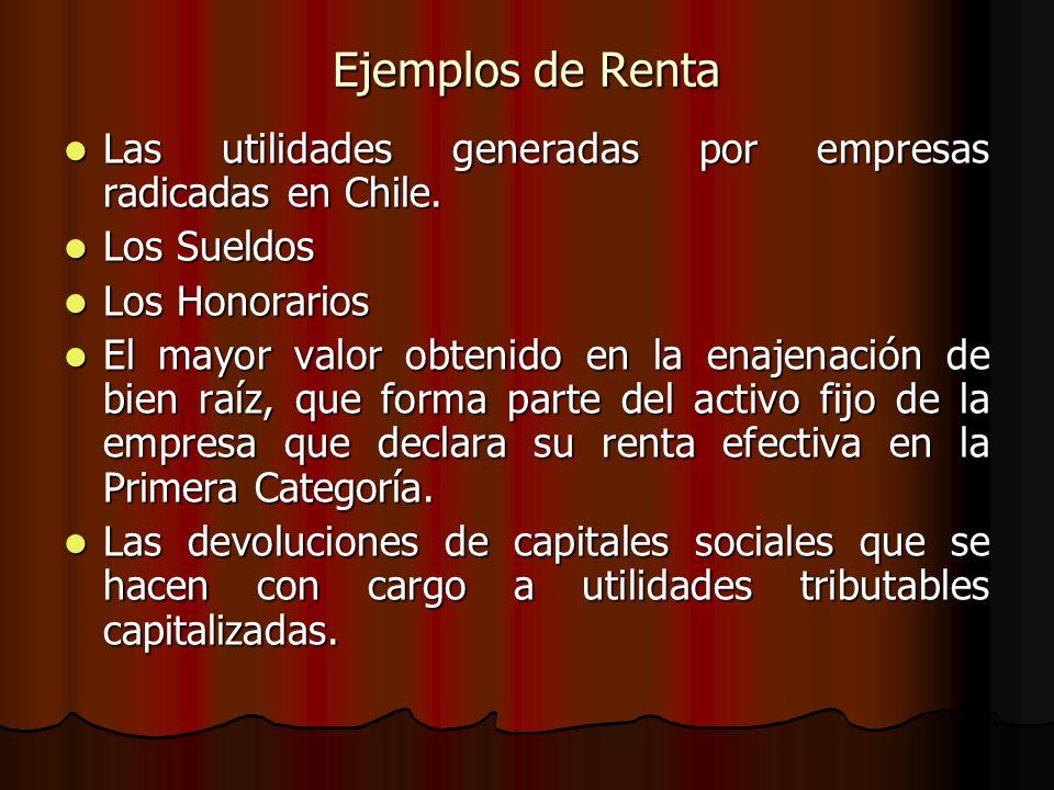 Ejemplos de Renta Las utilidades generadas por empresas radicadas en Chile. Las utilidades generadas por empresas radicadas en Chile. Los Sueldos Los