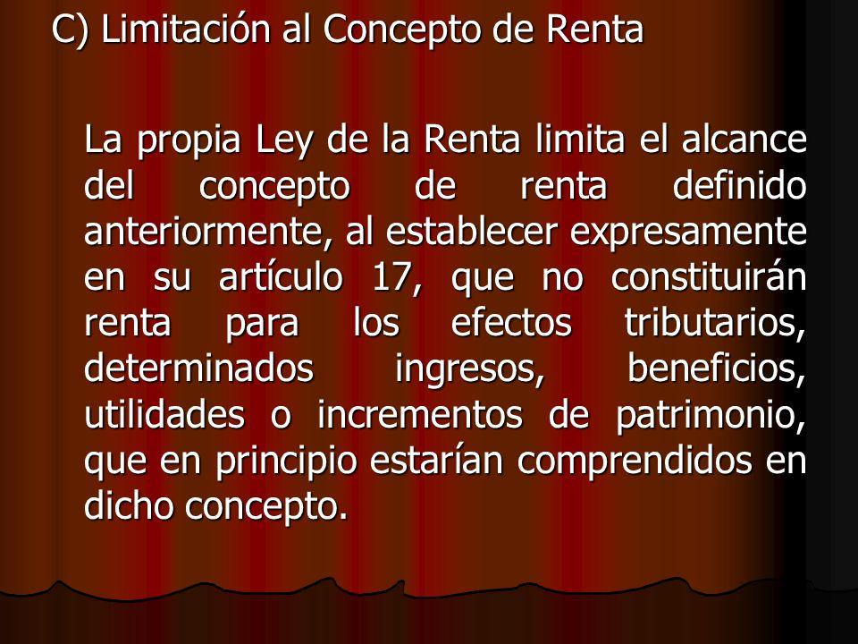 C) Limitación al Concepto de Renta La propia Ley de la Renta limita el alcance del concepto de renta definido anteriormente, al establecer expresament
