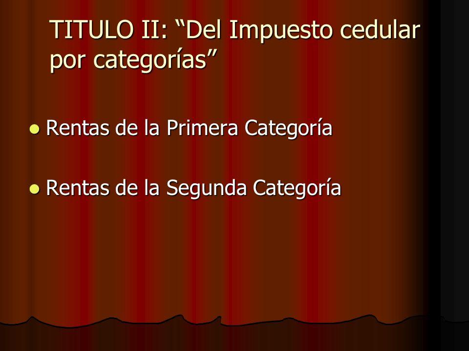 TITULO II: Del Impuesto cedular por categorías Rentas de la Primera Categoría Rentas de la Primera Categoría Rentas de la Segunda Categoría Rentas de