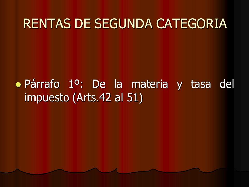 RENTAS DE SEGUNDA CATEGORIA Párrafo 1º: De la materia y tasa del impuesto (Arts.42 al 51) Párrafo 1º: De la materia y tasa del impuesto (Arts.42 al 51