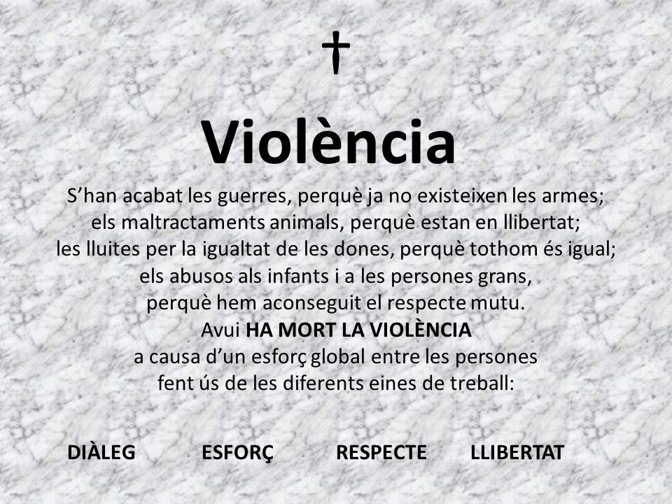 Violència Shan acabat les guerres, perquè ja no existeixen les armes; els maltractaments animals, perquè estan en llibertat; les lluites per la igualtat de les dones, perquè tothom és igual; els abusos als infants i a les persones grans, perquè hem aconseguit el respecte mutu.