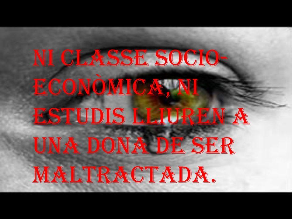 NI CLASSE SOCIO- ECONÒMICA, NI ESTUDIS LLIUREN A UNA DONA DE SER MALTRACTADA.