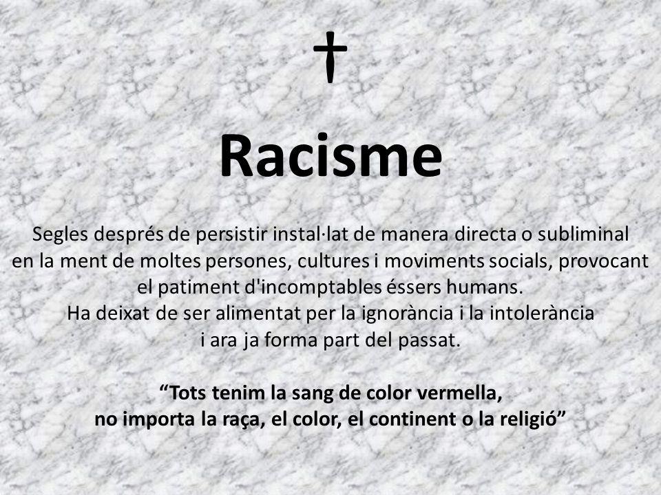 Racisme Segles després de persistir instal·lat de manera directa o subliminal en la ment de moltes persones, cultures i moviments socials, provocant el patiment d incomptables éssers humans.