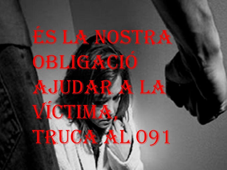 ÉS LA NOSTRA OBLIGACIÓ AJUDAR A LA VÍCTIMA, TRUCA AL 091