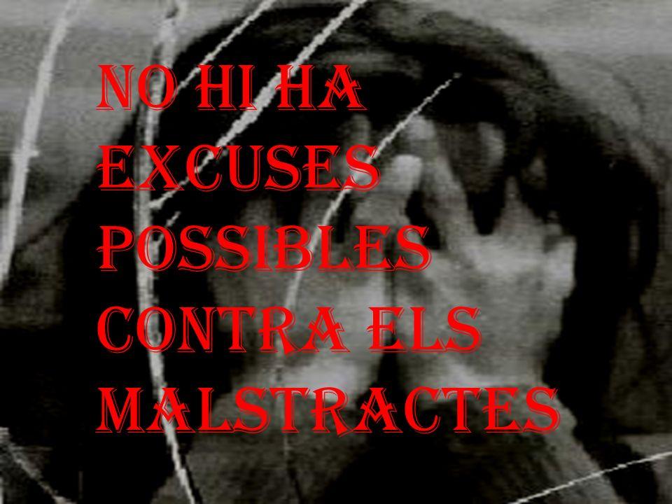 NO HI HA EXCUSES POSSIBLES CONTRA ELS MALSTRACTES