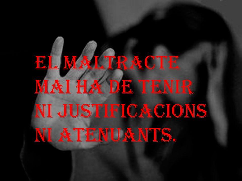 EL MALTRACTE MAI HA DE TENIR NI JUSTIFICACIONS NI ATENUANTS.