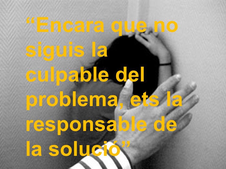 Encara que no siguis la culpable del problema, ets la responsable de la solució