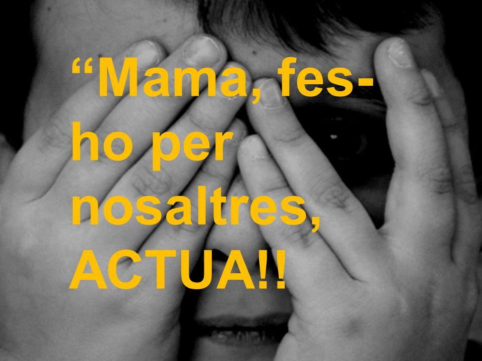 Mama, fes- ho per nosaltres, ACTUA!!