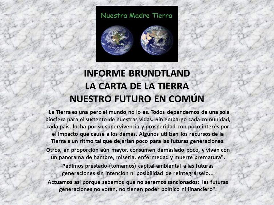 INFORME BRUNDTLAND LA CARTA DE LA TIERRA NUESTRO FUTURO EN COMÚN La Tierra es una pero el mundo no lo es.