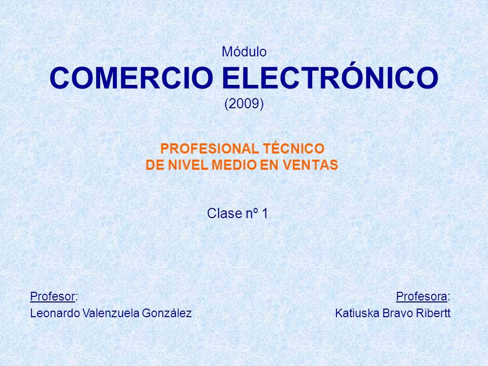 Módulo COMERCIO ELECTRÓNICO (2009) PROFESIONAL TÉCNICO DE NIVEL MEDIO EN VENTAS Clase nº 1 Profesor: Leonardo Valenzuela González Profesora: Katiuska