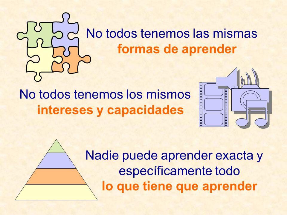 No todos tenemos los mismos intereses y capacidades No todos tenemos las mismas formas de aprender Nadie puede aprender exacta y específicamente todo