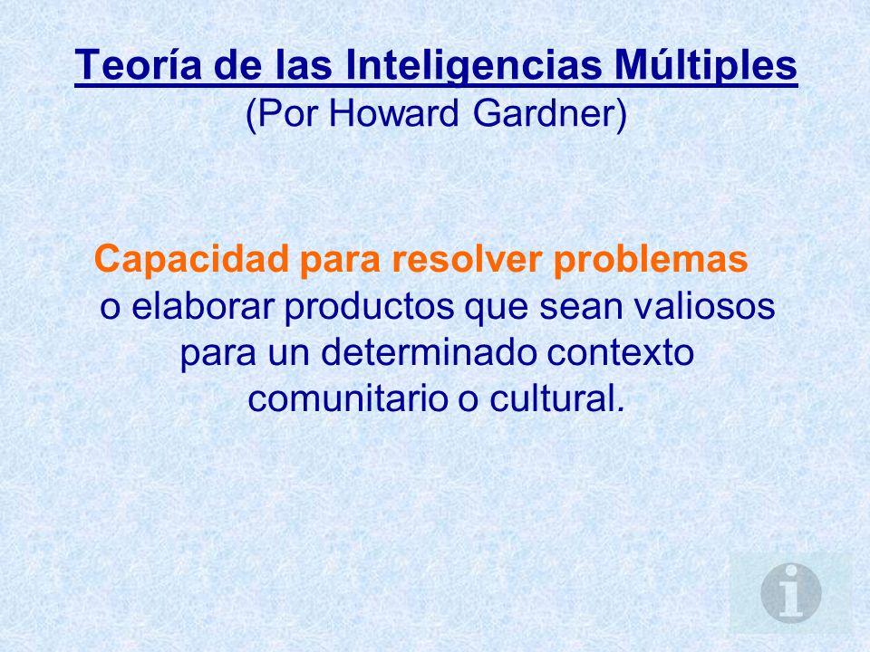 Teoría de las Inteligencias Múltiples (Por Howard Gardner) Capacidad para resolver problemas o elaborar productos que sean valiosos para un determinad