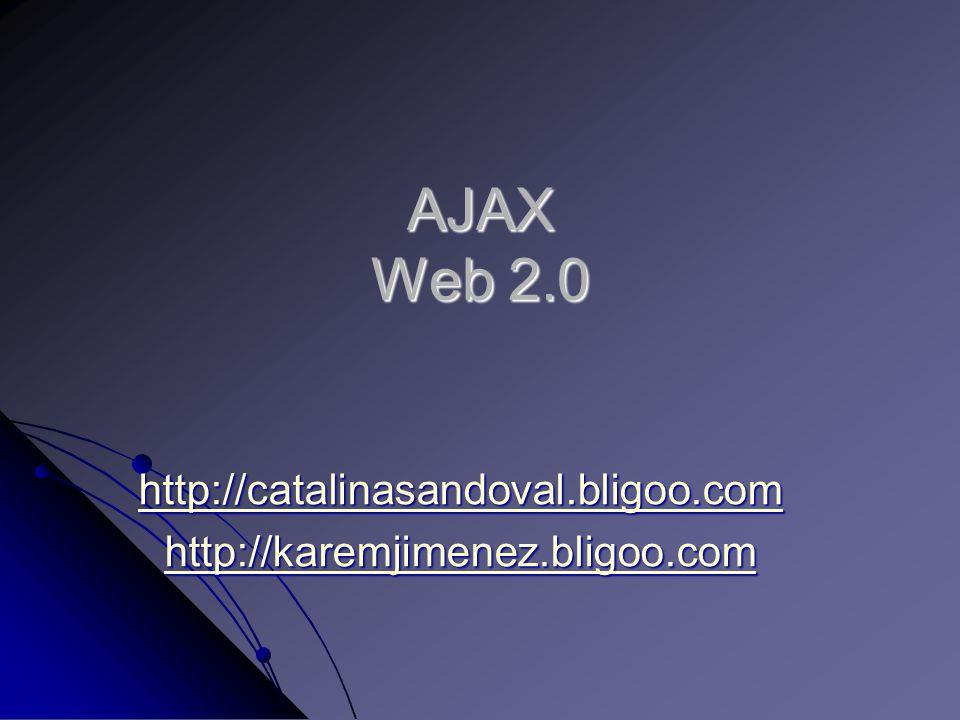 AJAX Web 2.0 http://catalinasandoval.bligoo.com http://karemjimenez.bligoo.com