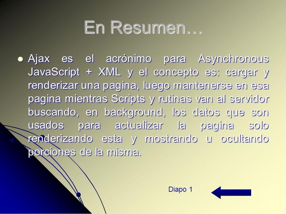En Resumen… Ajax es el acrónimo para Asynchronous JavaScript + XML y el concepto es: cargar y renderizar una pagina, luego mantenerse en esa pagina mientras Scripts y rutinas van al servidor buscando, en background, los datos que son usados para actualizar la pagina solo renderizando esta y mostrando u ocultando porciones de la misma.