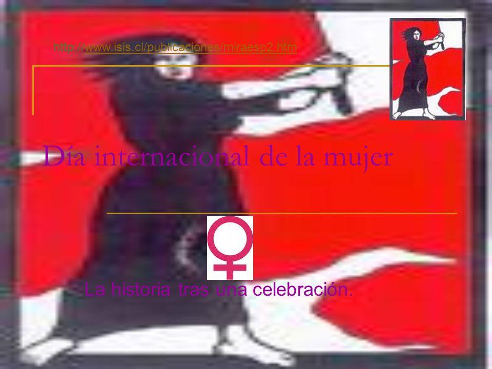 Día internacional de la mujer La historia tras una celebración. http://www.isis.cl/publicaciones/miraesp2.htm