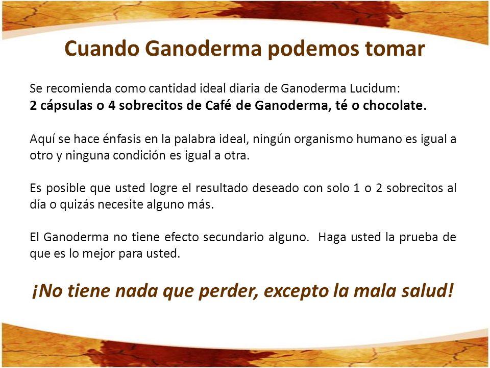 Cuando Ganoderma podemos tomar Se recomienda como cantidad ideal diaria de Ganoderma Lucidum: 2 cápsulas o 4 sobrecitos de Café de Ganoderma, té o cho