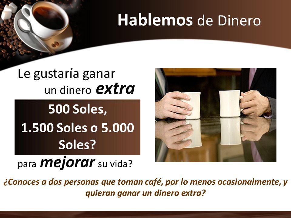 Hablemos de Dinero ¿Conoces a dos personas que toman café, por lo menos ocasionalmente, y quieran ganar un dinero extra? Le gustaría ganar un dinero e