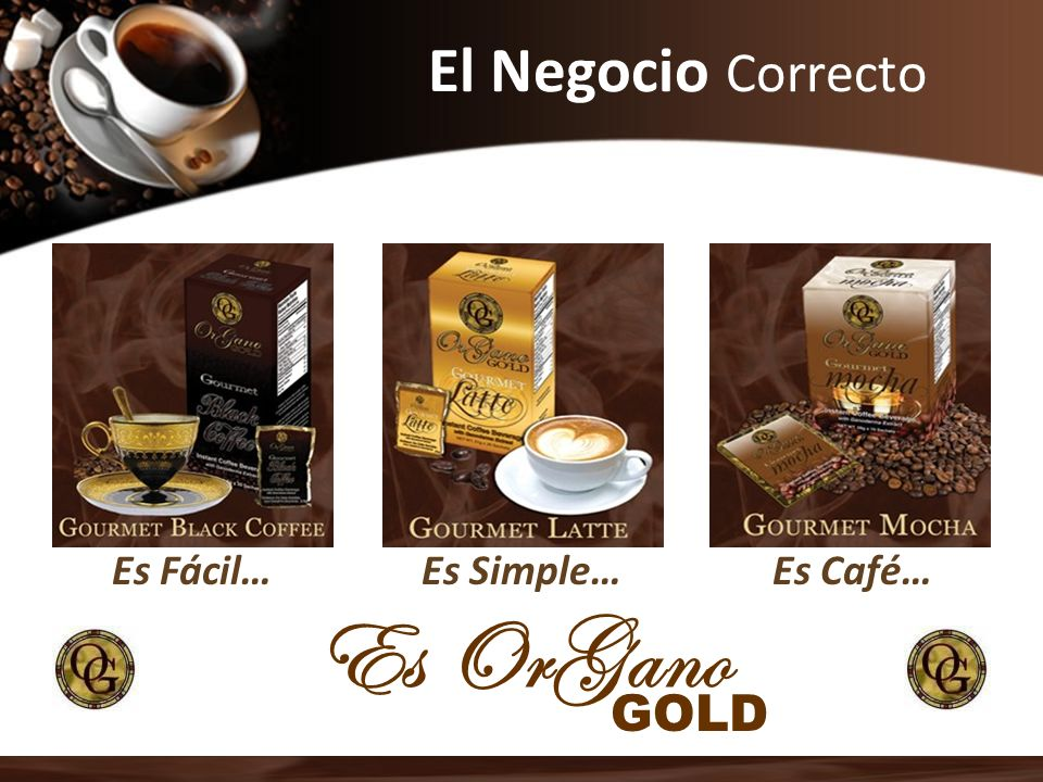 El Negocio Correcto Es OrGano Es Fácil…Es Café…Es Simple… GOLD